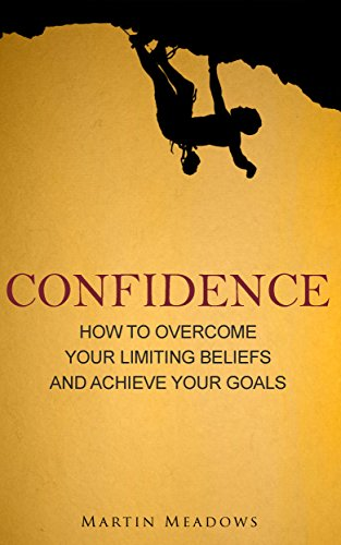 Confidence: How to Overcome Your Limiting Beliefs and Achieve