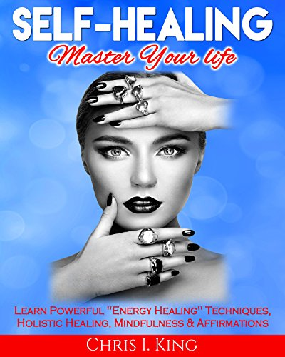 """Self-Healing: Master Your life: Learn Powerful """"Energy Healing"""" Techniques"""