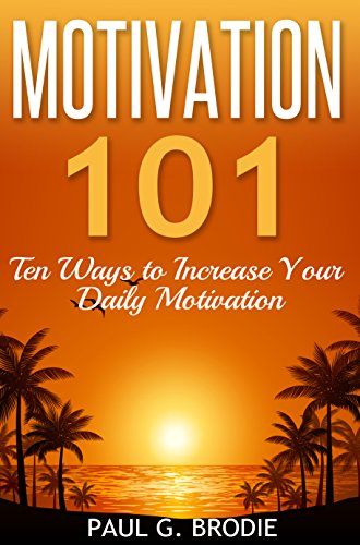 Motivation 101: Ten Ways to Increase Your Daily Motivation