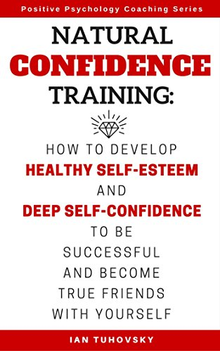 Natural Confidence Training: How to Develop Healthy Self-Esteem and