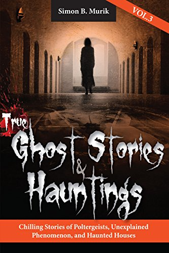 True Ghost Stories and Hauntings, Volume III: Chilling Stories